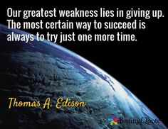 Our greatest weakness lies in giving up. The most certain way to succeed is always to try just one more time. / Thomas A. Edison