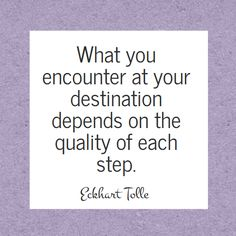 The wisdom of Eckhart Tolle - The quality of each step