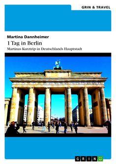 1 Tag in Berlin – Martinas Kurztrip in Deutschlands Hauptstadt von Martina Dannheimer. GRIN: http://grin.to/6G5XI Amazon: http://grin.to/gj1Pe