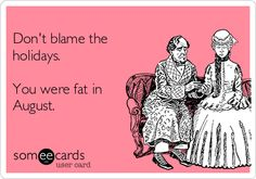 Dont blame the holidays. You were fat in August.
