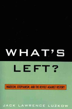 What's Left?: Marxism, Utopianism, And the Revolt Against History