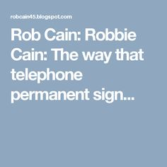 Rob Cain: Robbie Cain: The way that telephone permanent sign...