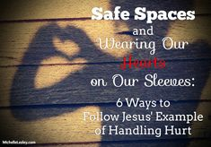 Safe Spaces and Wearing Our Hearts on Our Sleeves: 6 Ways to Follow Jesus' Example of Handling Hurt | Michelle Lesley
