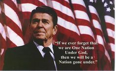 """""""If we ever forget that we are One Nation Under God, then we will be a Nation gone under."""" ~ Ronald Reagan"""