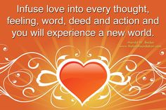 Infuse love into every thought, feeling, word, deed and action and you will experience a new world.-Harold W. Becker #UnconditionalLove