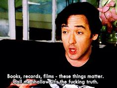 """""""Books, records, films--these things matter. Call me shallow, it's the fucking truth."""" High Fidelity"""
