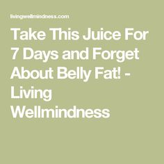 Take This Juice For 7 Days and Forget About Belly Fat! - Living Wellmindness