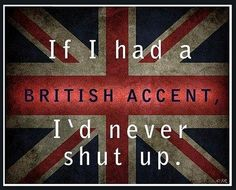 If I had a British accent I'd never shut up. I wish people who never shut up all had British accents that way I would at least listen to what they had to say. The Words, Thats The Way, That Way, British Accent, Boston Accent, Australian Accent, Scottish Accent, Happiness, What Do You Mean