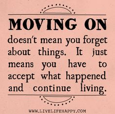 """moving on doesn't mean you forget about things. it just means you have to accept what happened and continue living."""
