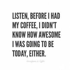 Listen, before I had my coffee, I didn't know how awesome I was going to be today, either.