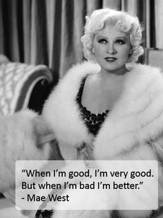"""The original sassy femme- Ms. Mae West. My favorite quote of hers? """" Don't marry a man to reform him - that's what reform schools are for."""""""