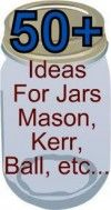 50  ideas to do with those jars- Mason, Kerr, Ball etc…