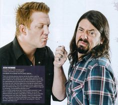 josh homme and dave grohl, I just want the opportunity to hang out with these two for a day. I feel like it would be beyond fun.
