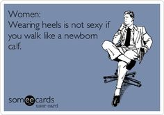 Heels - Women: Wearing heels is not sexy if you walk like a newborn calf.