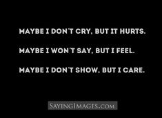 Maybe I don't cry, but it hurts. Maybe I won't say, but I feel. Maybe I don't show, but I care.