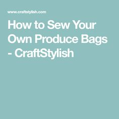 How to Sew Your Own Produce Bags - CraftStylish