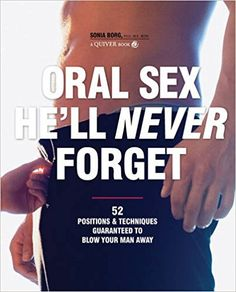 Oral Sex He'll Never Forget: 52 Positions and Techniques Guaranteed to Blow Your Man Away: Sonia Borg: 9781592333851: Books - Amazon.ca