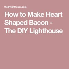 How to Make Heart Shaped Bacon - The DIY Lighthouse