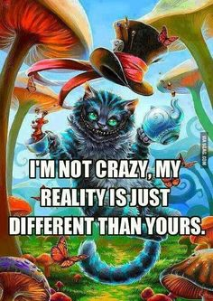 I´m not Crazy. My reality is just diffrent than yours. cheshire cat Alice in wonderland Wallpaper Gatos, Were All Mad Here, Depression Quotes, Depression Art, Im Crazy, Crazy People, Enfp, Introvert, Quote Of The Day
