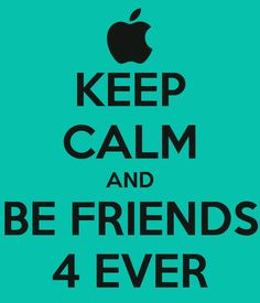 Keep calm and be friends 4 ever!!