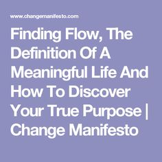 Finding Flow, The Definition Of A Meaningful Life And How To Discover Your True Purpose   Change Manifesto