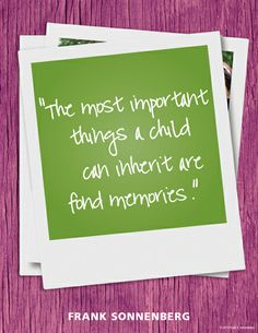 """The most important things a child can inherit are fond memories."" ~ Frank Sonnenberg  www.FrankSonnenbergOnline.com"
