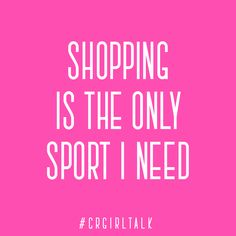 Shopping is the only sport I need.