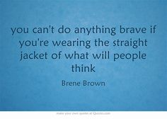 you can't do anything brave if you're wearing the straight jacket of what will people think - Brene Brown