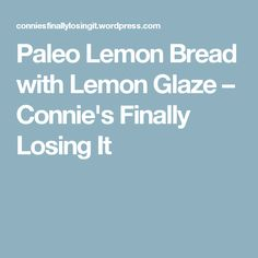 Paleo Lemon Bread with Lemon Glaze – Connie's Finally Losing It