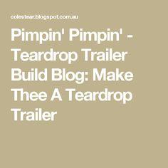 Pimpin' Pimpin' - Teardrop Trailer Build Blog: Make Thee A Teardrop Trailer