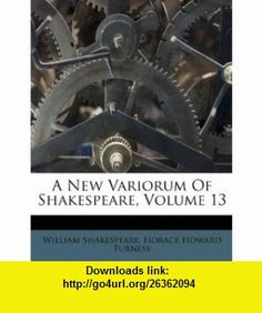 A New Variorum Of Shakespeare, Volume 13 (9781173780791) William Shakespeare, Horace Howard Furness , ISBN-10: 1173780793  , ISBN-13: 978-1173780791 ,  , tutorials , pdf , ebook , torrent , downloads , rapidshare , filesonic , hotfile , megaupload , fileserve