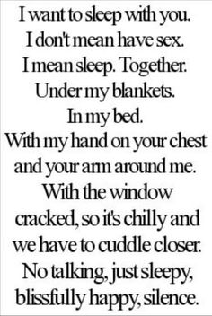 I want to sleep with you. I don't mean have sex. I mean sleep. Together. Under my blankets. In my bed. With my hand on your chest and your arms around me. With the window cracked, so it's chilly and we have to cuddle closer. No talking, just sleepy, blissfully happy, silence.