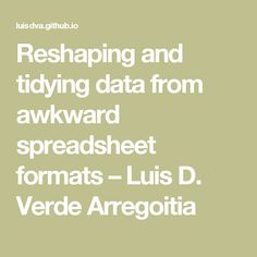 Reshaping and tidying data from awkward spreadsheet formats – Luis D. Verde Arregoitia