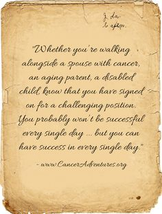 Whether you're walking alongside a spouse with cancer, an aging parent, a disabled child, know that you have signed on for a challenging position. You probably won't be successful every single day ... but you can have success in every single day.