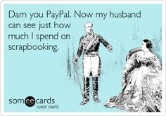 Darn you PayPal. Now my husband  can see just how  much I spend on  scrapbooking.
