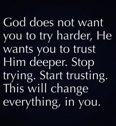 God Does Not Want You To Try Harder, He Wants You To Trust Him Deeper life quotes quotes quote god god quotes life quotes and sayings Trust God Bible Verses Quotes, Faith Quotes, Me Quotes, Motivational Quotes, Scriptures, Trusting God Quotes, Encouragement Quotes For Men, Gods Plan Quotes, Best Bible Quotes