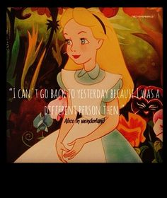 I was a different person yesterday - 16 Shockingly Profound Disney Movie Quotes