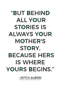 You began with her, your mother's story is your story too. Click here for 28 of the best Happy Mother's Day quotes and sayings. #mothers #mothersday #motherdaygift #giftsformom #mom #mama #mommylife #mommy #mama #momlife #mompreneur #familylife #momgoals #mumlife #quotes #quoteoftheday #quotestoliveby #quotesdaily #quotestoremember #inspirationalquotes #inspirationalquotesandsayings #inspirationalwords #quotestoinspire #qotd #lifequotes #lifequote #wordsofwisdom