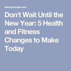 Don't Wait Until the New Year: 5 Health and Fitness Changes to Make Today
