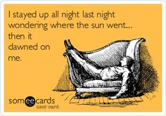 I stayed up all night last night wondering where the sun went.... then it dawned on me.
