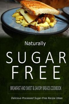 Naturally Sugar-Free - Breakfast and Sweet & Savory Breads Cookbook: Delicious Sugar-Free and Diabet