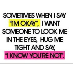 "Sometimes when i say ""I'm Okay"", I want someone to look me in the eyes, hug me tight and say, ""I know you're not""."
