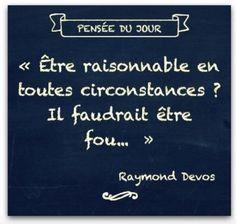 """"""" Etre raisonnable...? ....Raymond Devos"""