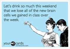 Funny College Ecard: Let's drink so much this weekend that we lose all of the new brain cells we gained in class over the week.