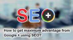 How to get maximum advantage from Google + using SEO - To know more just visit our site ~ http://www.spott-one.com/search-engine-optimisation.html