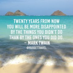 Twenty years from now, you will be more disappointed by the things you didn't do than by the ones you did do. -Mark Twain Budget Travel Quote