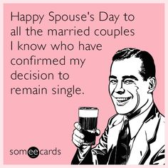 Free, friendship Ecard: Happy Spouse's Day to all the married couples I know who have confirmed my decision to remain single.