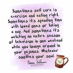 Self-care can take on different forms. Sometimes you exercise and eat healthy. Sometimes you spend time with family/friends and take a nap. Sometimes you sit at home all weekend in PJs and binge-watch/binge-read.