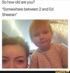 """61 Funny Clean Memes – """"So how old are you? Somewhere between 2 and Ed Sheeran."""" 61 Funny Clean Memes – """"So how old are you? Somewhere between 2 and Ed Sheeran. 9gag Funny, Crazy Funny Memes, Really Funny Memes, Funny Laugh, Stupid Funny Memes, Funny Relatable Memes, Funny Tweets, Haha Funny, Funny Stuff"""
