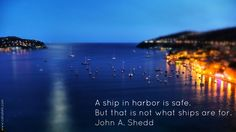 """""""A ship in harbor is safe. But that is not what ships are for""""."""